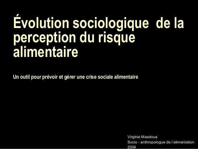 Évolution sociologiquede laperception du risquealimentaireUn outil pour prévoir et gérer une crise sociale alimentaireVir...