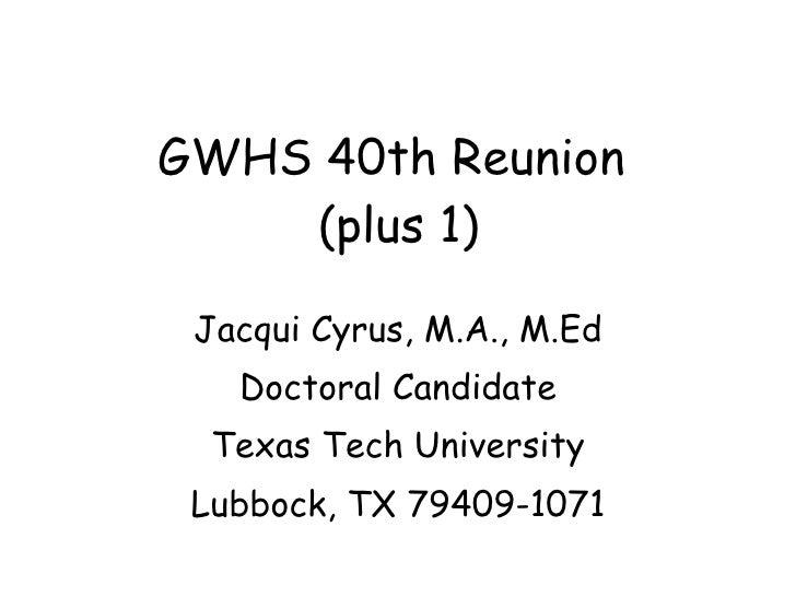 GWHS 40th Reunion  (plus 1) Jacqui Cyrus, M.A., M.Ed Doctoral Candidate Texas Tech University Lubbock, TX 79409-1071