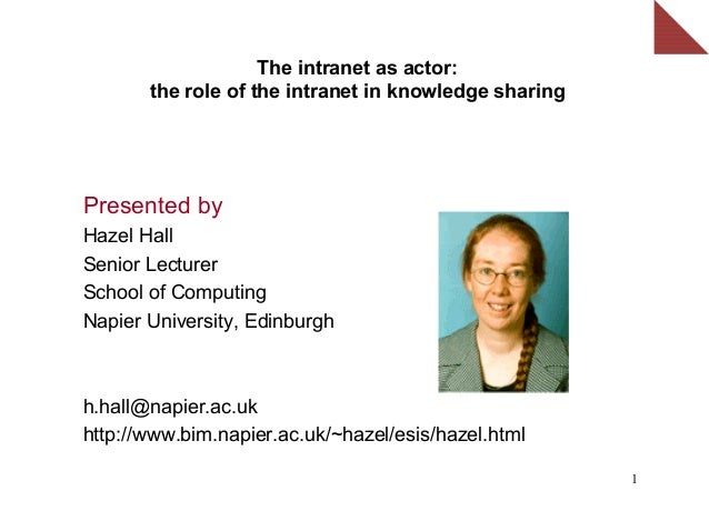 The intranet as actor:       the role of the intranet in knowledge sharingPresented byHazel HallSenior LecturerSchool of C...