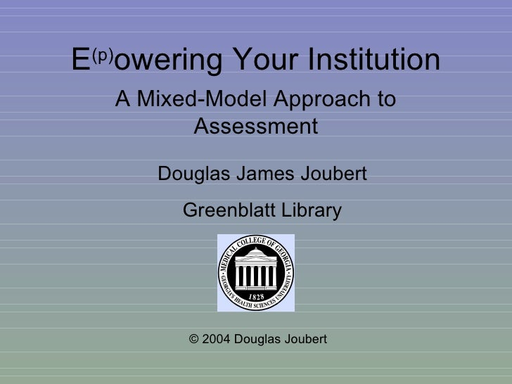 E (p) owering Your Institution A Mixed-Model Approach to Assessment © 2004 Douglas Joubert Douglas James Joubert Greenblat...
