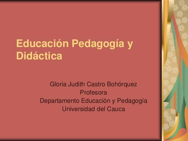 Educación Pedagogía yDidáctica       Gloria Judith Castro Bohórquez                  Profesora    Departamento Educación y...