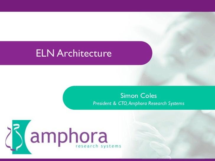 ELN Architecture                           Simon Coles             President & CTO, Amphora Research Systems
