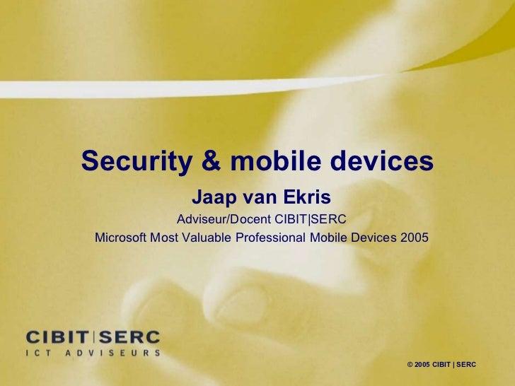 Security & mobile devices © 2005 CIBIT   SERC Jaap van Ekris Adviseur/Docent CIBIT SERC Microsoft Most Valuable Profession...