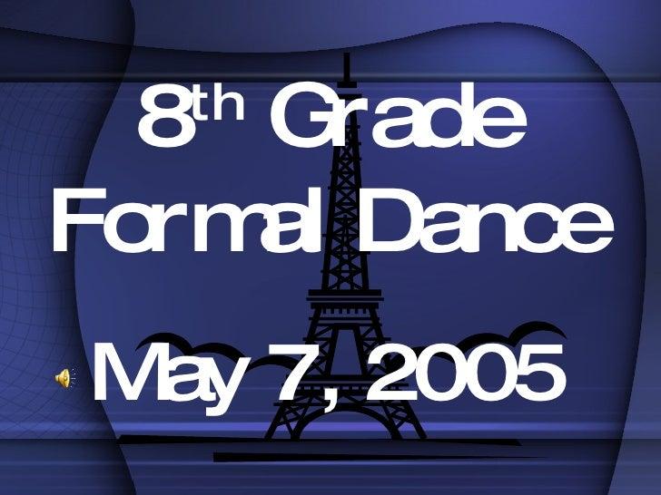 8 th  Grade Formal Dance May 7, 2005