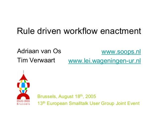 Rule driven workflow enactment Adriaan van Os Tim Verwaart www.soops.nl www.lei.wageningen-ur.nl Brussels, August 18th, 20...