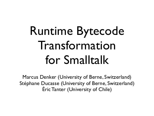 Runtime Bytecode Transformation for Smalltalk Marcus Denker (University of Berne, Switzerland) Stéphane Ducasse (Universit...