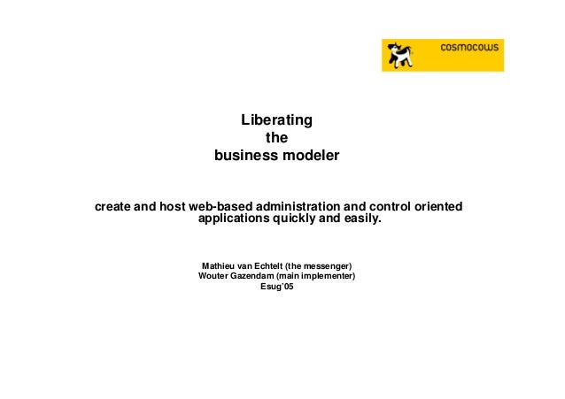 Liberating the business modeler create and host web-based administration and control oriented applications quickly and eas...