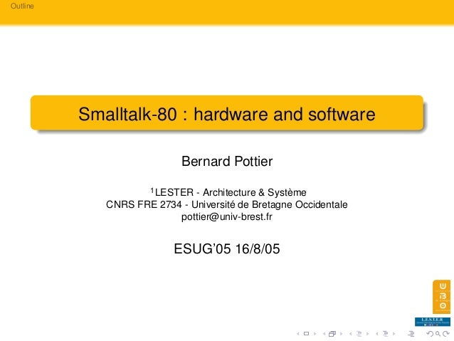 Outline Smalltalk-80 : hardware and software Bernard Pottier 1LESTER - Architecture & Système CNRS FRE 2734 - Université d...