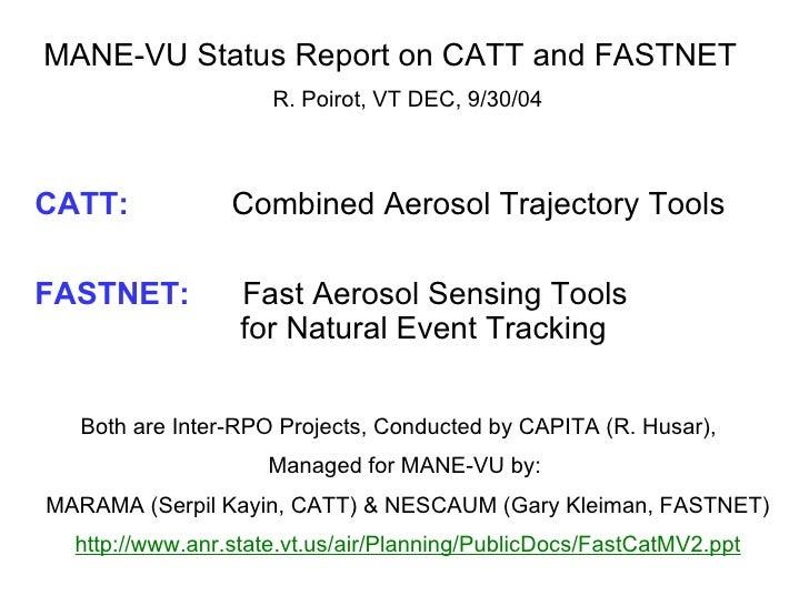 MANE-VU Status Report on CATT and FASTNET  R. Poirot, VT DEC, 9/30/04 CATT:     Combined Aerosol Trajectory Tools FASTNET:...