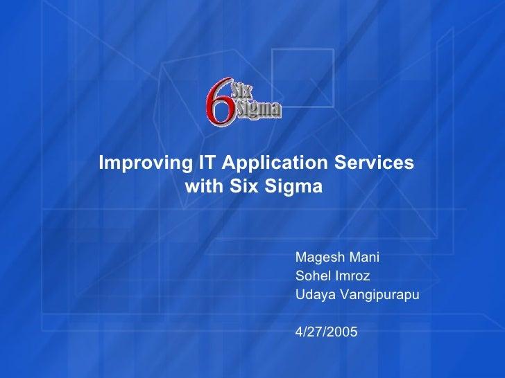 Magesh Mani Sohel Imroz Udaya Vangipurapu 4/27/2005 Improving IT Application Services with Six Sigma