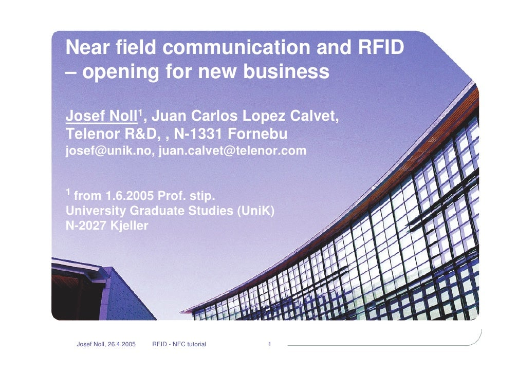 Near field communication and RFID – opening for new business  Josef Noll1, Juan Carlos Lopez Calvet, Telenor R&D, , N-1331...