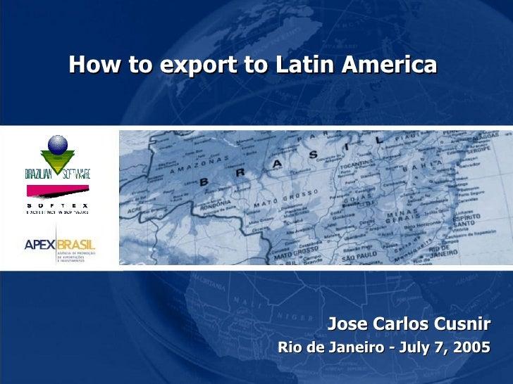 How to export to Latin America  Jose Carlos Cusnir Rio de Janeiro - July 7, 2005
