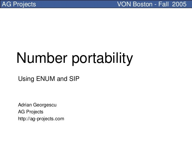 AG Projects                   VON Boston - Fall 2005    Number portability     Using ENUM and SIP     Adrian Georgescu    ...