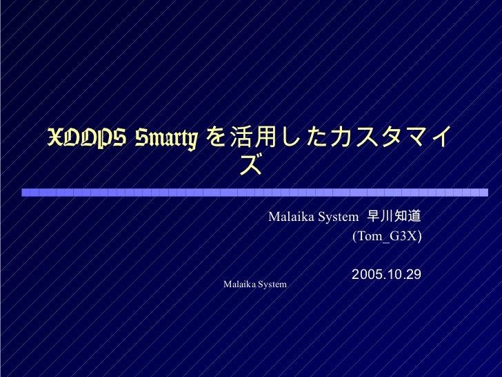 XOOPS Smarty を活用したカスタマイズ Malaika System   早川知道 (Tom_G3X ) 2005.10.29