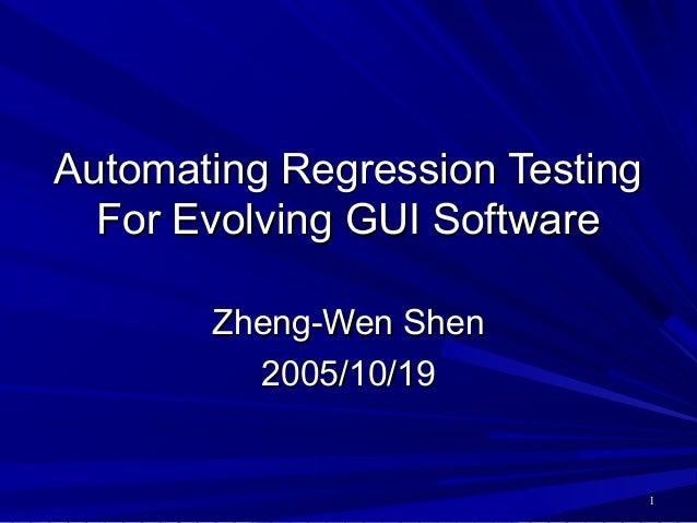 Automating Regression Testing  For Evolving GUI Software       Zheng-Wen Shen         2005/10/19                          ...
