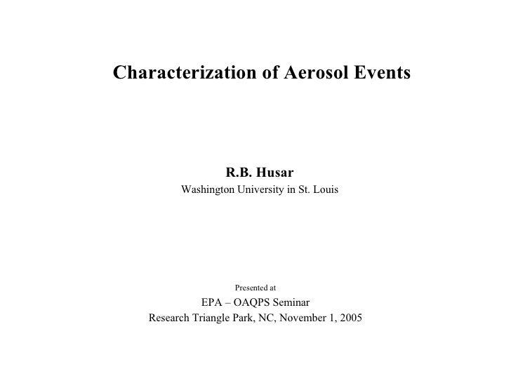 Characterization of Aerosol Events R.B. Husar Washington University in St. Louis Presented at EPA – OAQPS Seminar Research...