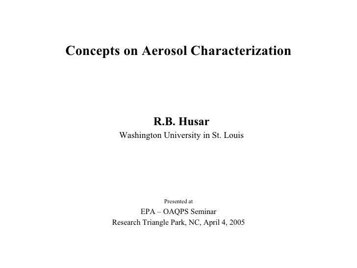 Concepts on Aerosol Characterization R.B. Husar Washington University in St. Louis Presented at EPA – OAQPS Seminar Resear...