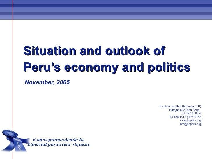 Situation and outlook ofPeru's economy and politicsNovember, 2005                     Instituto de Libre Empresa (ILE)    ...