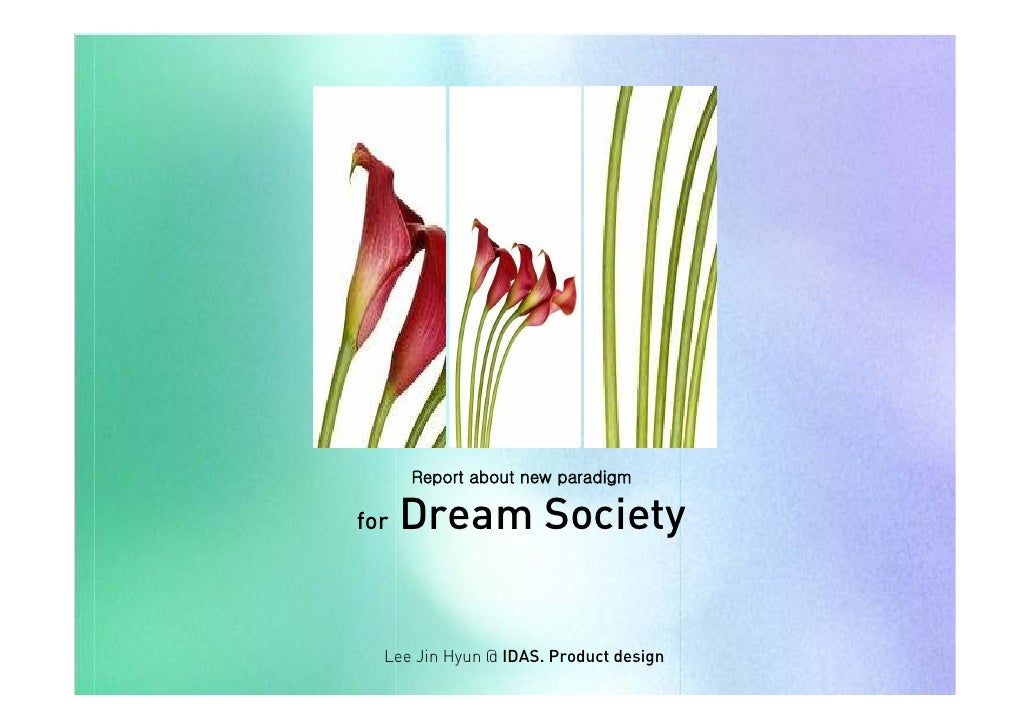 Report about new paradigm        Dream Society for       Lee Jin Hyun @ IDAS. Product design