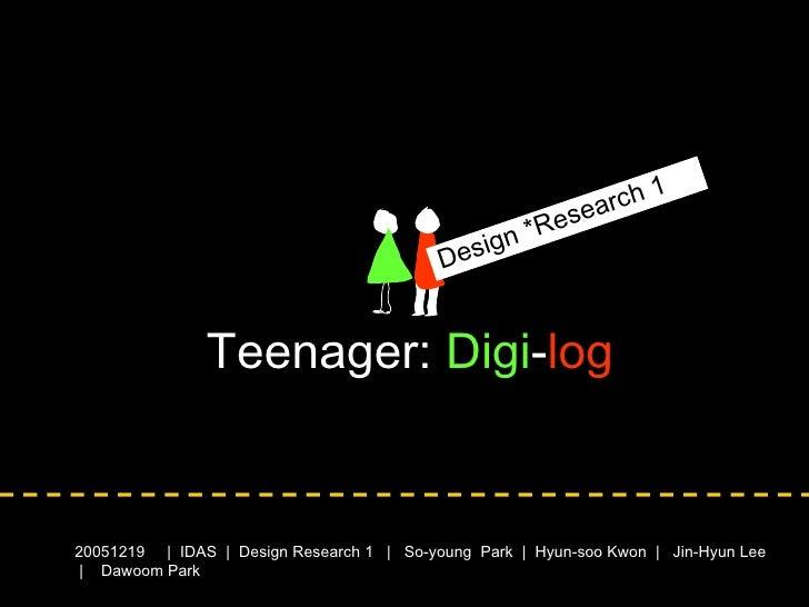 Teenager:  Digi - log 2005 1219   |  IDAS  |  Design Research 1   |  So-young  Park  |  Hyun-soo Kwon  |  Jin-Hyun Lee  | ...