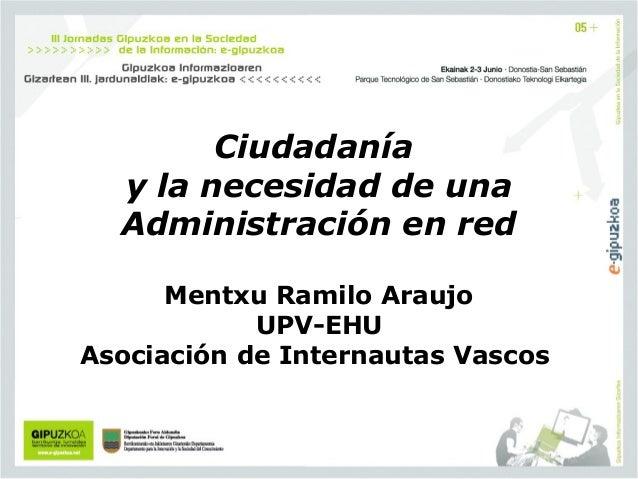 Ciudadanía y la necesidad de una Administración en red  Mentxu Ramilo Araujo UPV-EHU Asociación de Internautas Vascos