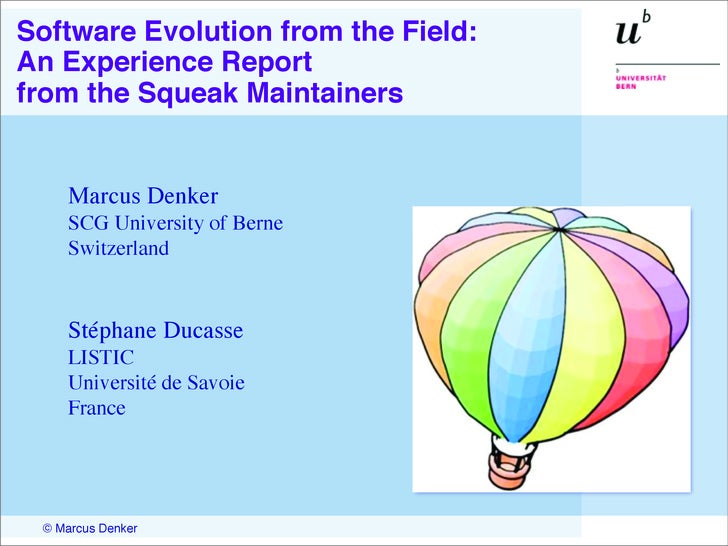 Software Evolution from the Field: An Experience Report from the Squeak Maintainers       Marcus Denker     SCG University...