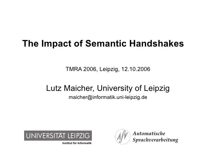 The Impact of Semantic Handshakes  TMRA 2006, Leipzig, 12.10.2006 Lutz Maicher, University of Leipzig [email_address]
