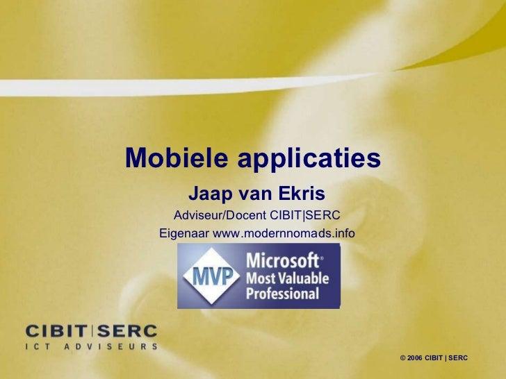 Mobiele applicaties © 2006 CIBIT   SERC Jaap van Ekris Adviseur/Docent CIBIT SERC Eigenaar www.modernnomads.info