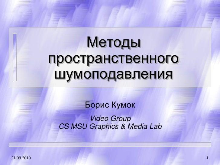 Методы              пространственного               шумоподавления                     Борис Кумок                      Vi...