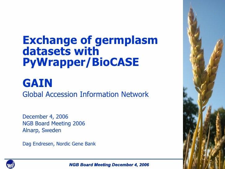 Exchange of germplasm datasets with PyWrapper/BioCASE GAIN Global Accession Information Network December 4, 2006 NGB Board...