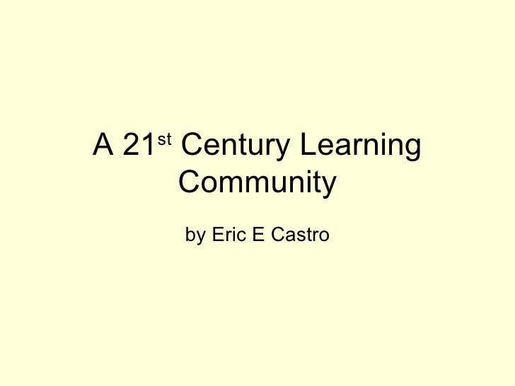 A 21 st  Century Learning Community by Eric E Castro