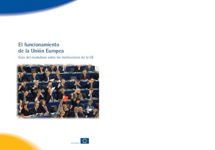 El funcionamientode la Unión EuropeaGuía del ciudadano sobre las instituciones de la UE                                   ...