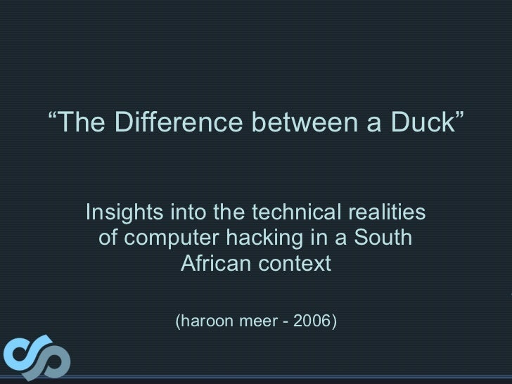 """"""" The Difference between a Duck"""" Insights into the technical realities of computer hacking in a South African context (har..."""