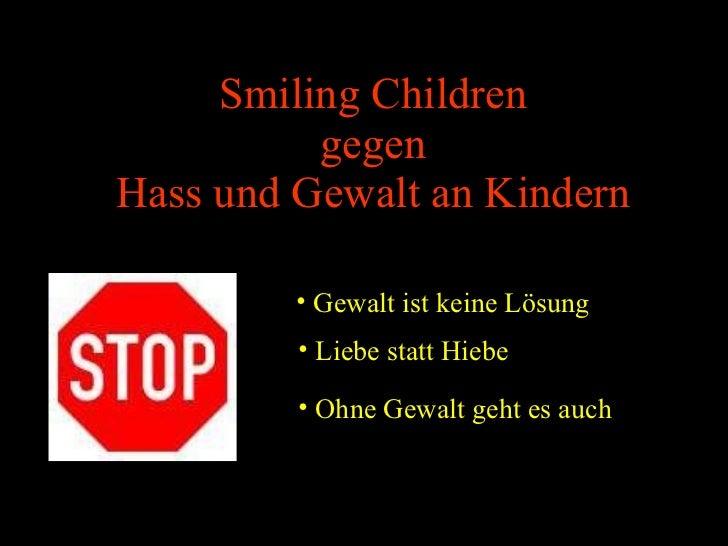 Smiling Children gegen Hass und Gewalt an Kindern <ul><li>Liebe statt Hiebe </li></ul><ul><li>Gewalt ist keine Lösung </li...
