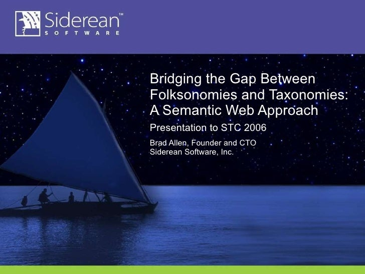 Bridging the Gap Between Folksonomies and Taxonomies: A Semantic Web Approach Presentation to STC 2006 Brad Allen, Founder...