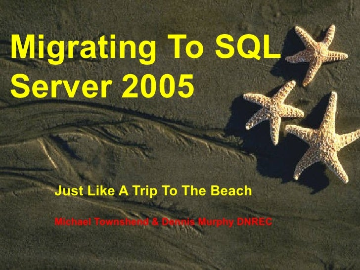 Migrating To SQL Server 2005 Just Like A Trip To The Beach Michael Townshend & Dennis Murphy DNREC