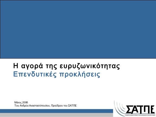 Η αγορά της ευρυζωνικότηταςΕπενδυτικές προκλήσειςΜάιος 2006Του Ανδρέα Αναστασόπουλου, Προέδρου του ΣΑΤΠΕ