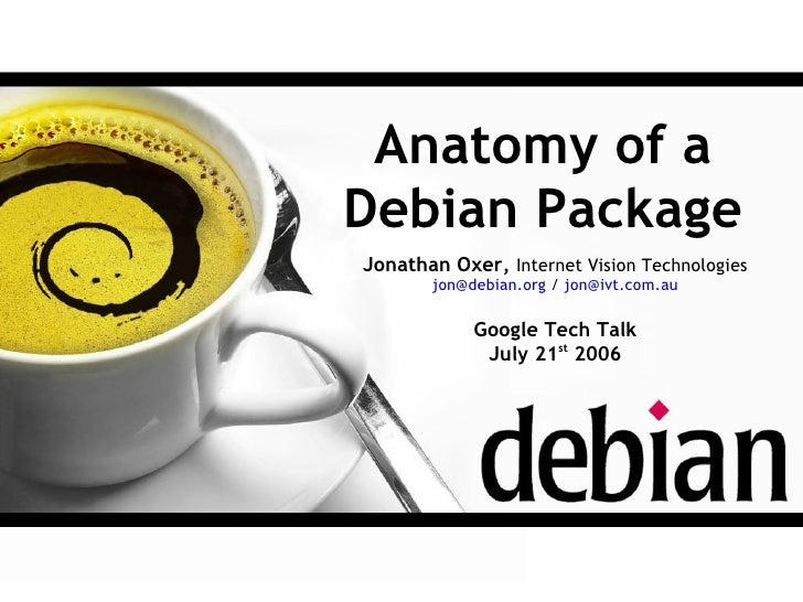 Anatomy of a Debian Package Jonathan Oxer, Internet Vision Technologies        jon@debian.org / jon@ivt.com.au            ...