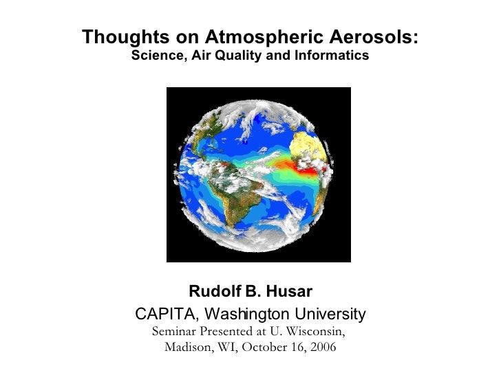 Thoughts on Atmospheric Aerosols: Science, Air Quality and Informatics Rudolf B. Husar CAPITA, Washington University Semin...