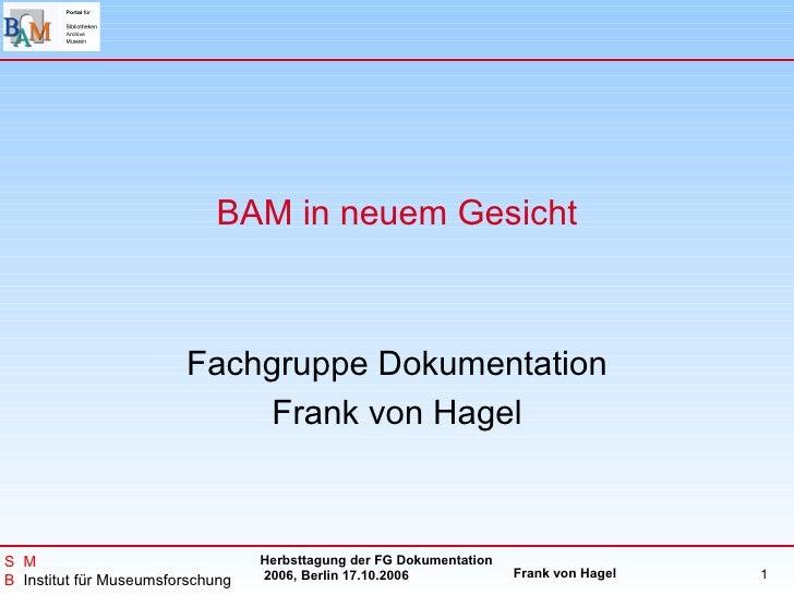 BAM in neuem Gesicht                            Fachgruppe Dokumentation                             Frank von Hagel    S ...