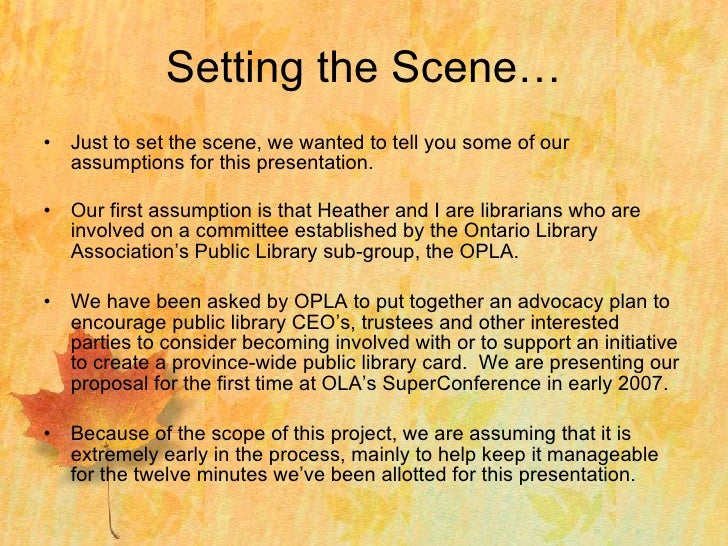 Setting the Scene… <ul><li>Just to set the scene, we wanted to tell you some of our assumptions for this presentation. </l...
