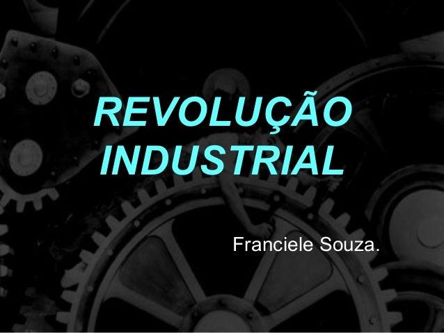 REVOLUÇÃO INDUSTRIAL Franciele Souza.