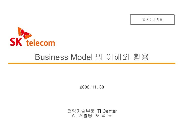2006. 11. 30 Business Model 의 이해와 활용 전략기술부문  TI Center AT 개발팀  오 석 표 팀 세미나 자료