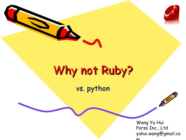 Why not Ruby? vs. python Wang Yu Hui Porss Inc., Ltd [email_address]