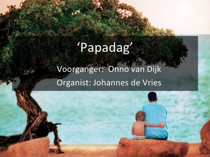 ' Papadag' Voorganger:  Onno van Dijk Organist: Johannes de Vries
