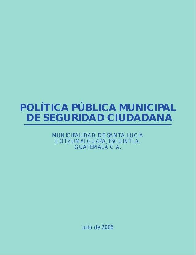POLÍTICA PÚBLICA MUNICIPAL DE SEGURIDAD CIUDADANA MUNICIPALIDAD DE SANTA LUCÍA COTZUMALGUAPA, ESCUINTLA, GUATEMALA C.A. Ju...