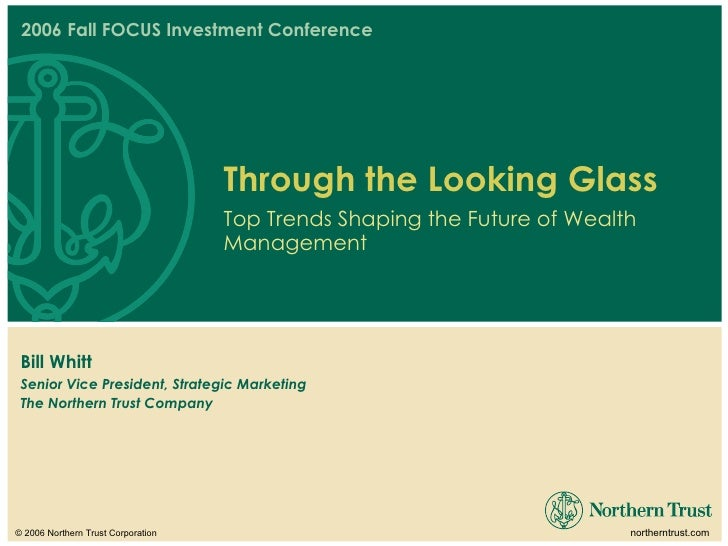 2006 Fall FOCUS Investment Conference Bill Whitt Senior Vice President, Strategic Marketing The Northern Trust Company Thr...