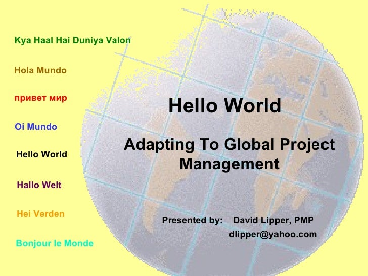 Hello World Presented by:  David Lipper, PMP  [email_address] Adapting To Global Project Management Hola Mundo Bonjour le ...