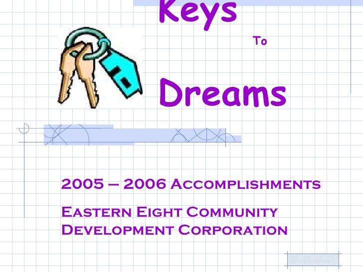 Keys    To    Dreams   2005 – 2006 Accomplishments Eastern Eight Community Development Corporation