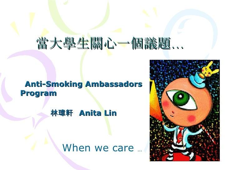 當大學生關心一個議題… Anti-Smoking Ambassadors Program  林瑋軒  Anita Lin When we care  …